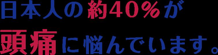 日本人の約40%が頭痛に悩んでいます。